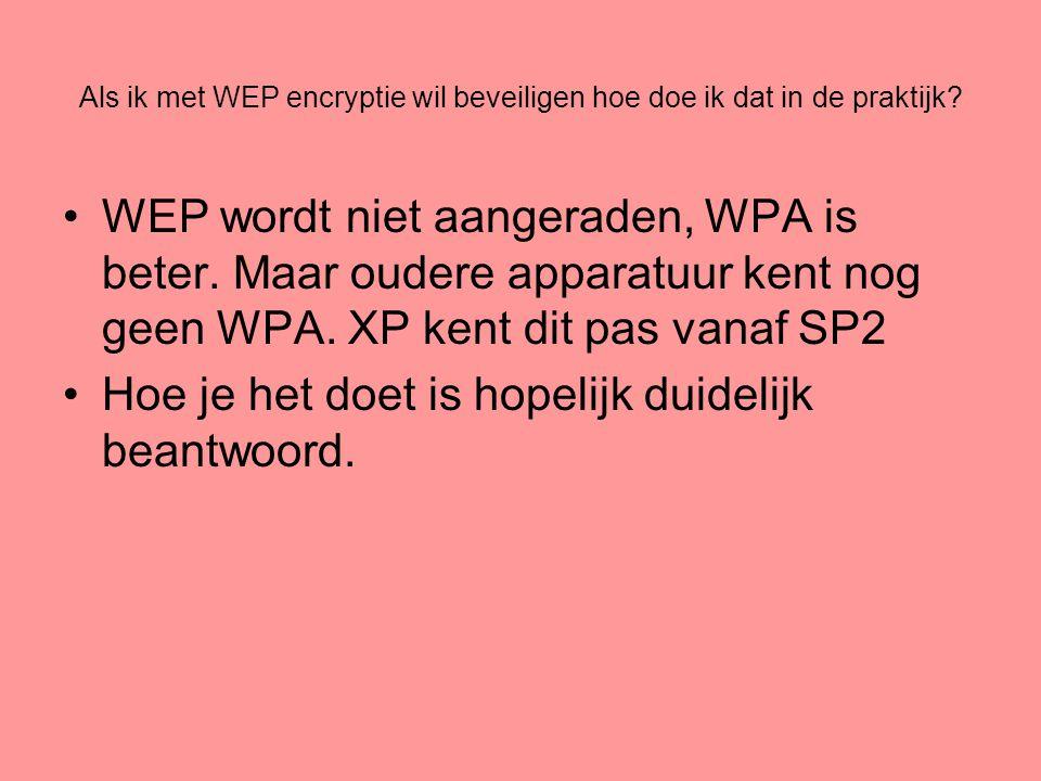 Als ik met WEP encryptie wil beveiligen hoe doe ik dat in de praktijk? •WEP wordt niet aangeraden, WPA is beter. Maar oudere apparatuur kent nog geen