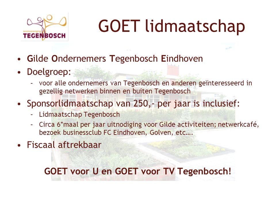 GOET lidmaatschap •Gilde Ondernemers Tegenbosch Eindhoven •Doelgroep: –voor alle ondernemers van Tegenbosch en anderen geïnteresseerd in gezellig netwerken binnen en buiten Tegenbosch •Sponsorlidmaatschap van 250,- per jaar is inclusief: –Lidmaatschap Tegenbosch –Circa 6*maal per jaar uitnodiging voor Gilde activiteiten; netwerkcafé, bezoek businessclub FC Eindhoven, Golven, etc….