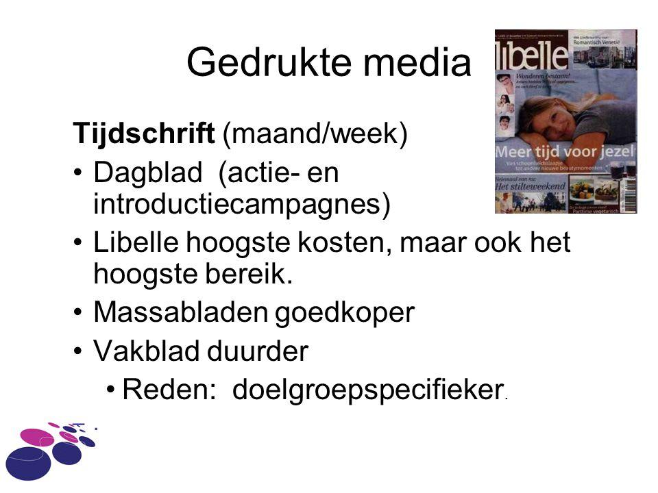 Gedrukte media Tijdschrift (maand/week) •Dagblad (actie- en introductiecampagnes) •Libelle hoogste kosten, maar ook het hoogste bereik.