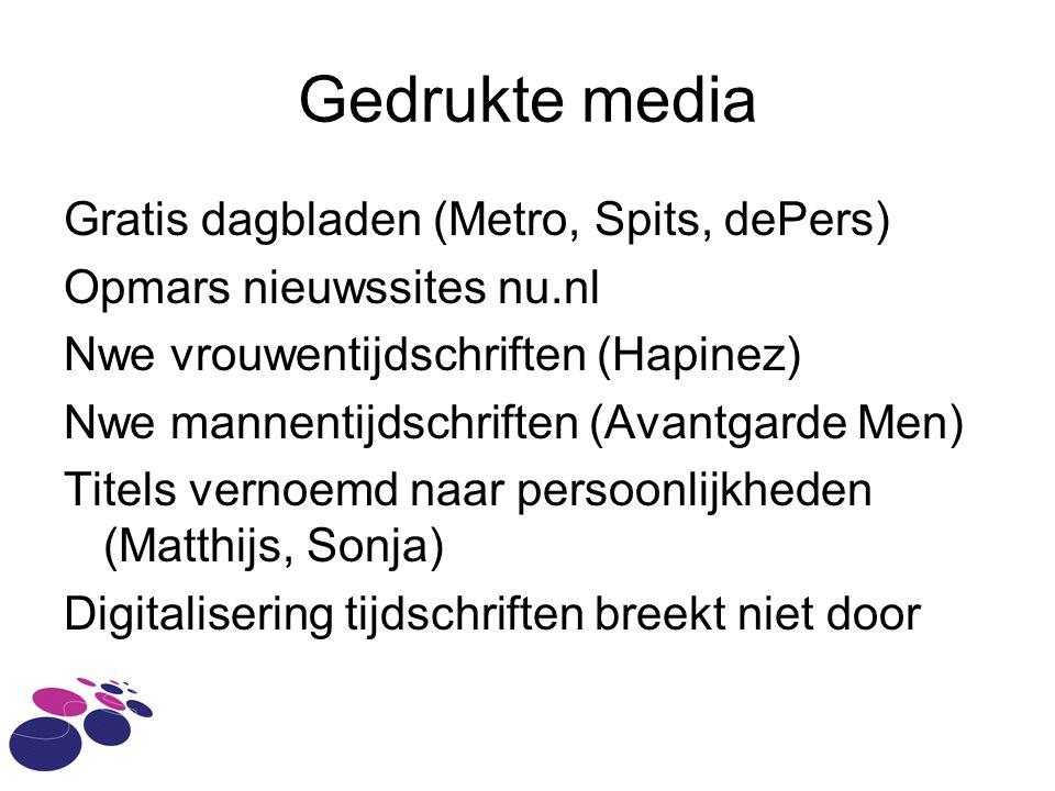 Gedrukte media Gratis dagbladen (Metro, Spits, dePers) Opmars nieuwssites nu.nl Nwe vrouwentijdschriften (Hapinez) Nwe mannentijdschriften (Avantgarde Men) Titels vernoemd naar persoonlijkheden (Matthijs, Sonja) Digitalisering tijdschriften breekt niet door