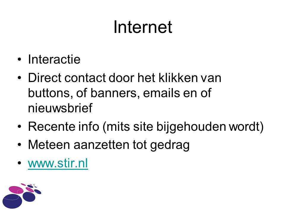 Internet •Interactie •Direct contact door het klikken van buttons, of banners, emails en of nieuwsbrief •Recente info (mits site bijgehouden wordt) •Meteen aanzetten tot gedrag •www.stir.nlwww.stir.nl