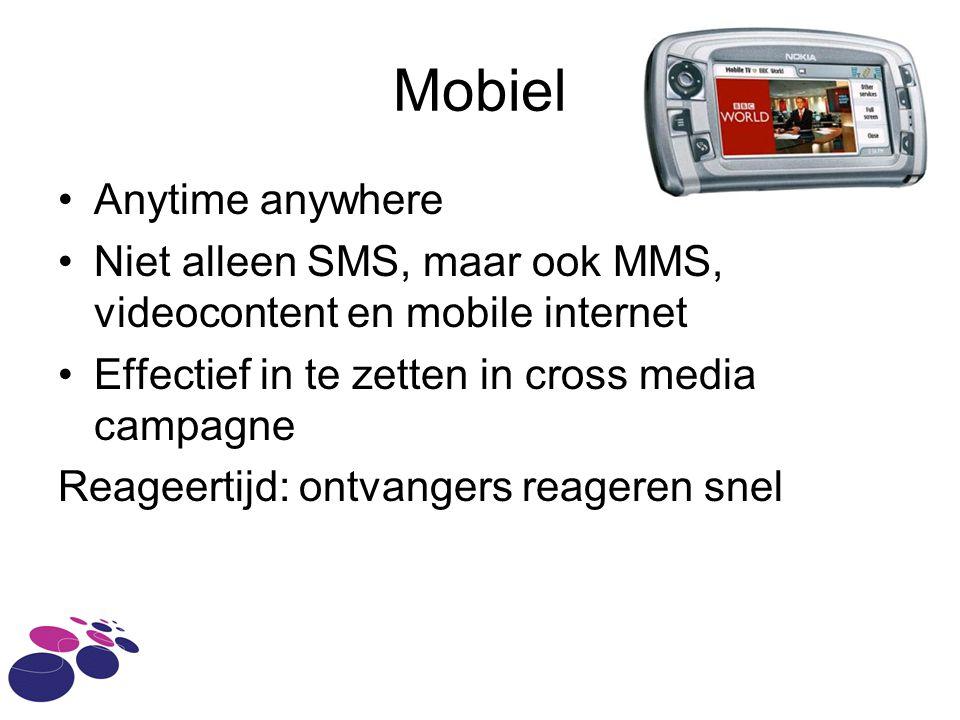 Mobiel •Anytime anywhere •Niet alleen SMS, maar ook MMS, videocontent en mobile internet •Effectief in te zetten in cross media campagne Reageertijd: ontvangers reageren snel