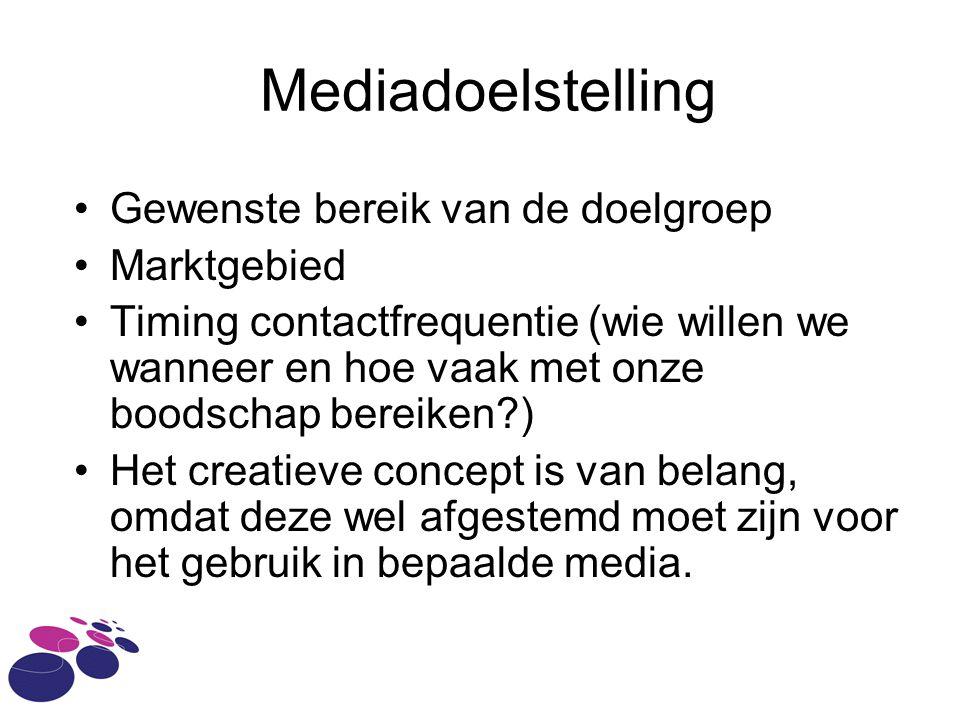 Mediadoelstelling •Gewenste bereik van de doelgroep •Marktgebied •Timing contactfrequentie (wie willen we wanneer en hoe vaak met onze boodschap bereiken?) •Het creatieve concept is van belang, omdat deze wel afgestemd moet zijn voor het gebruik in bepaalde media.