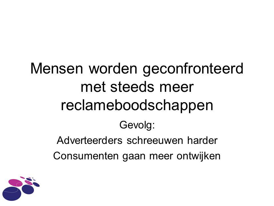 Mensen worden geconfronteerd met steeds meer reclameboodschappen Gevolg: Adverteerders schreeuwen harder Consumenten gaan meer ontwijken
