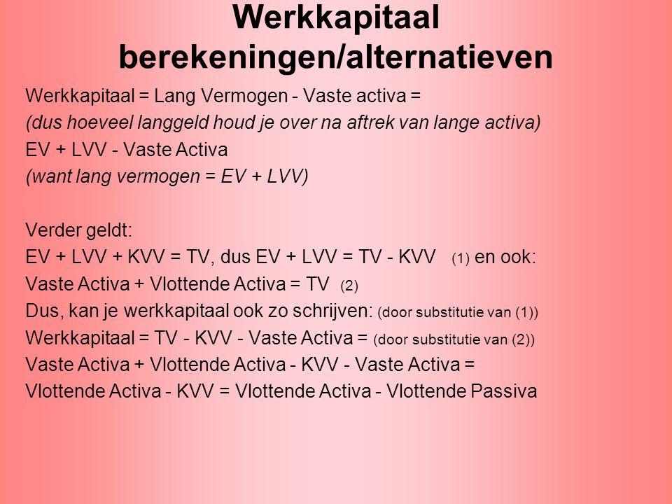 Werkkapitaal berekeningen/alternatieven Werkkapitaal = Lang Vermogen - Vaste activa = (dus hoeveel langgeld houd je over na aftrek van lange activa) E