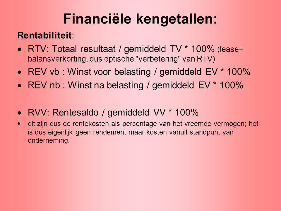 Financiële kengetallen: hefboom Rentabiliteit: •Hefboomeffect: REV vb = RTV + (RTV-RVV) * VV/EV •Dit is niets meer en niets minder dan een alternatieve manier om het rendement op eigen vermogen uit te drukken in termen van rendement op totaal vermogen, rendement op vreemd vermogen en de verhouding vreemd/eigen vermogen.