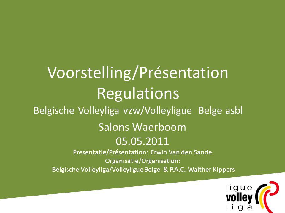 Voorstelling/Présentation Regulations Belgische Volleyliga vzw/Volleyligue Belge asbl Salons Waerboom 05.05.2011 Presentatie/Présentation: Erwin Van den Sande Organisatie/Organisation: Belgische Volleyliga/Volleyligue Belge & P.A.C.-Walther Kippers