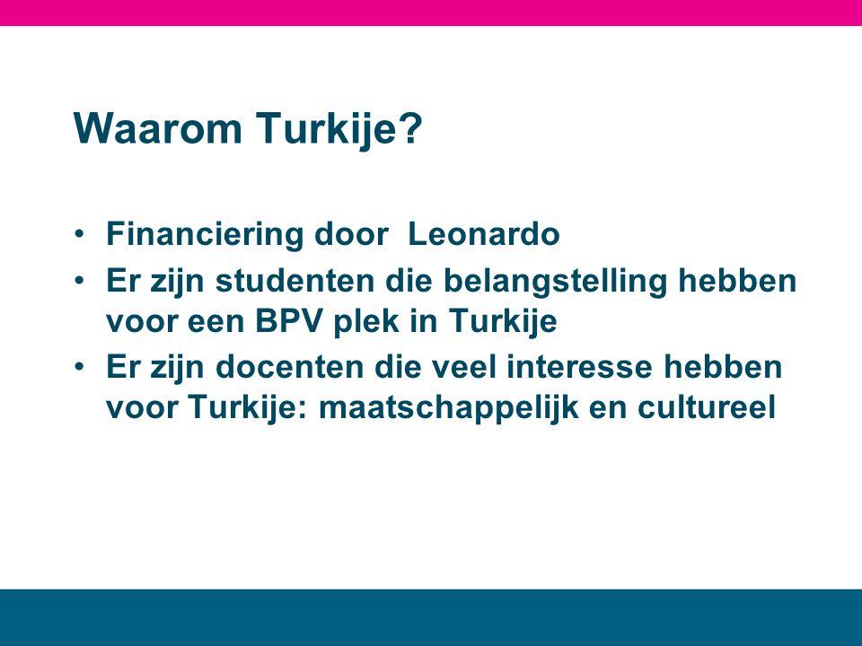 Waarom Turkije? •Financiering door Leonardo •Er zijn studenten die belangstelling hebben voor een BPV plek in Turkije •Er zijn docenten die veel inter