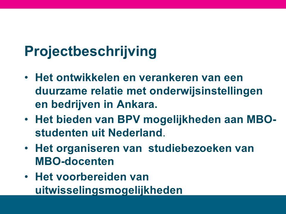Projectbeschrijving •Het ontwikkelen en verankeren van een duurzame relatie met onderwijsinstellingen en bedrijven in Ankara. •Het bieden van BPV moge