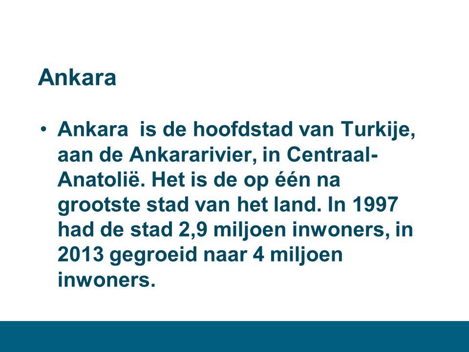 Ankara •Ankara is de hoofdstad van Turkije, aan de Ankararivier, in Centraal- Anatolië. Het is de op één na grootste stad van het land. In 1997 had de