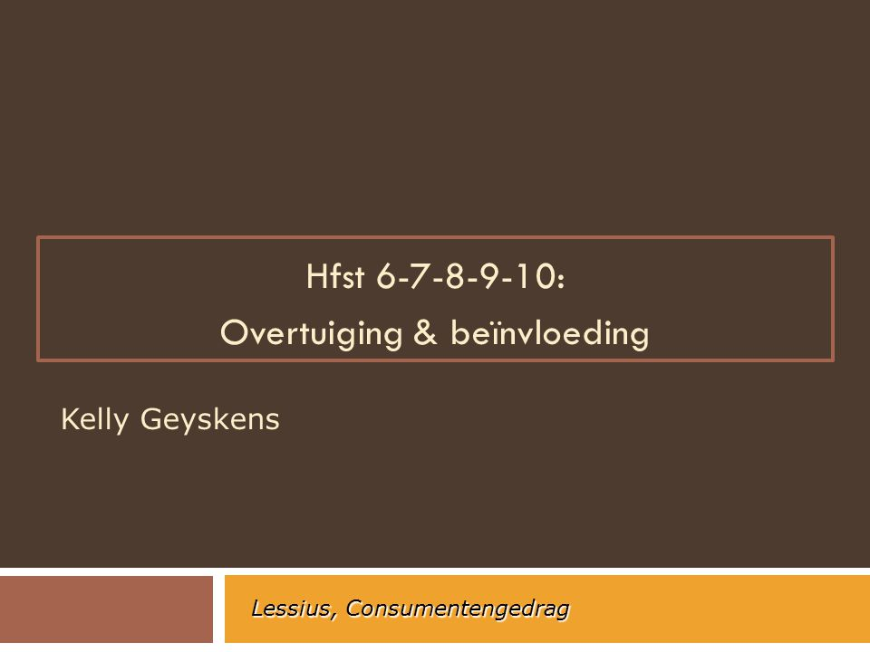 Hfst 6-7-8-9-10: Overtuiging & beïnvloeding Kelly Geyskens Lessius, Consumentengedrag