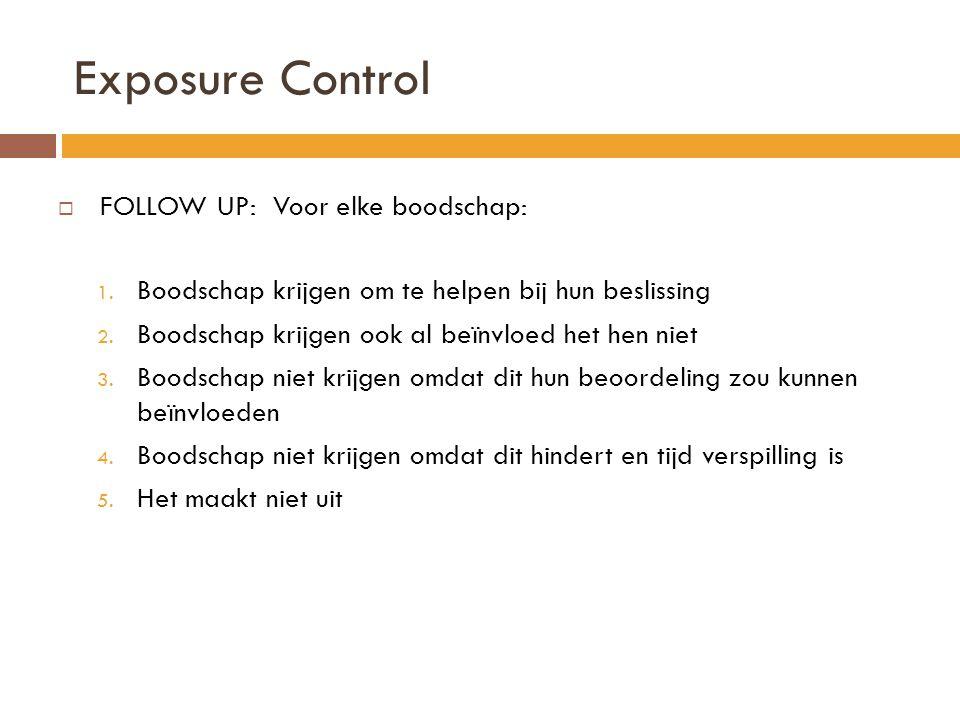 Exposure Control  FOLLOW UP: Voor elke boodschap: 1. Boodschap krijgen om te helpen bij hun beslissing 2. Boodschap krijgen ook al beïnvloed het hen