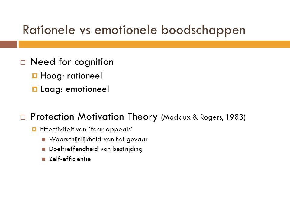 Rationele vs emotionele boodschappen  Need for cognition  Hoog: rationeel  Laag: emotioneel  Protection Motivation Theory (Maddux & Rogers, 1983)