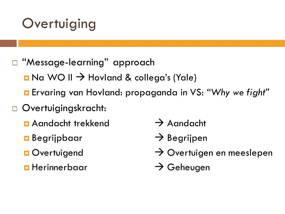 "Overtuiging  "" Message-learning"" approach  Na WO II  Hovland & collega's (Yale)  Ervaring van Hovland: propaganda in VS: ""Why we fight""  Overtuig"