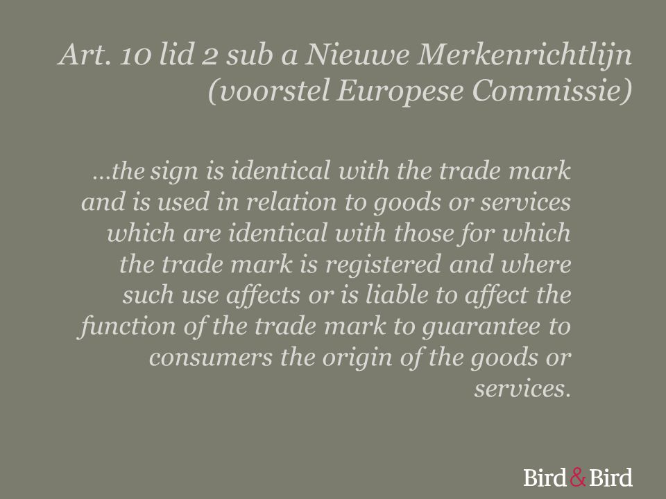 Art. 10 lid 2 sub a Nieuwe Merkenrichtlijn (voorstel Europese Commissie) …the sign is identical with the trade mark and is used in relation to goods o
