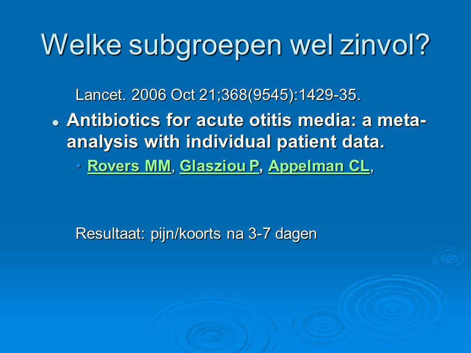 Welke subgroepen wel zinvol? Lancet. 2006 Oct 21;368(9545):1429-35.  Antibiotics for acute otitis media: a meta- analysis with individual patient dat