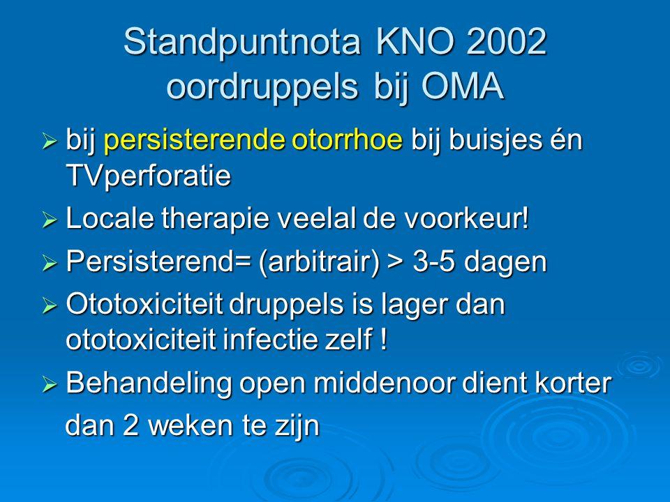 Standpuntnota KNO 2002 oordruppels bij OMA  bij persisterende otorrhoe bij buisjes én TVperforatie  Locale therapie veelal de voorkeur!  Persistere