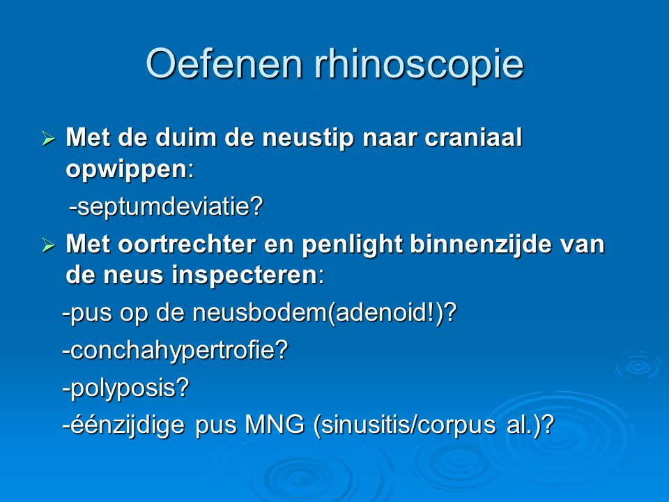 Oefenen rhinoscopie  Met de duim de neustip naar craniaal opwippen: -septumdeviatie? -septumdeviatie?  Met oortrechter en penlight binnenzijde van d