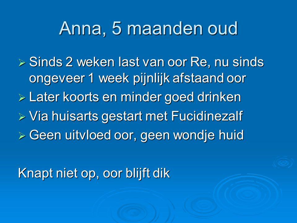 Anna, 5 maanden oud  Sinds 2 weken last van oor Re, nu sinds ongeveer 1 week pijnlijk afstaand oor  Later koorts en minder goed drinken  Via huisar