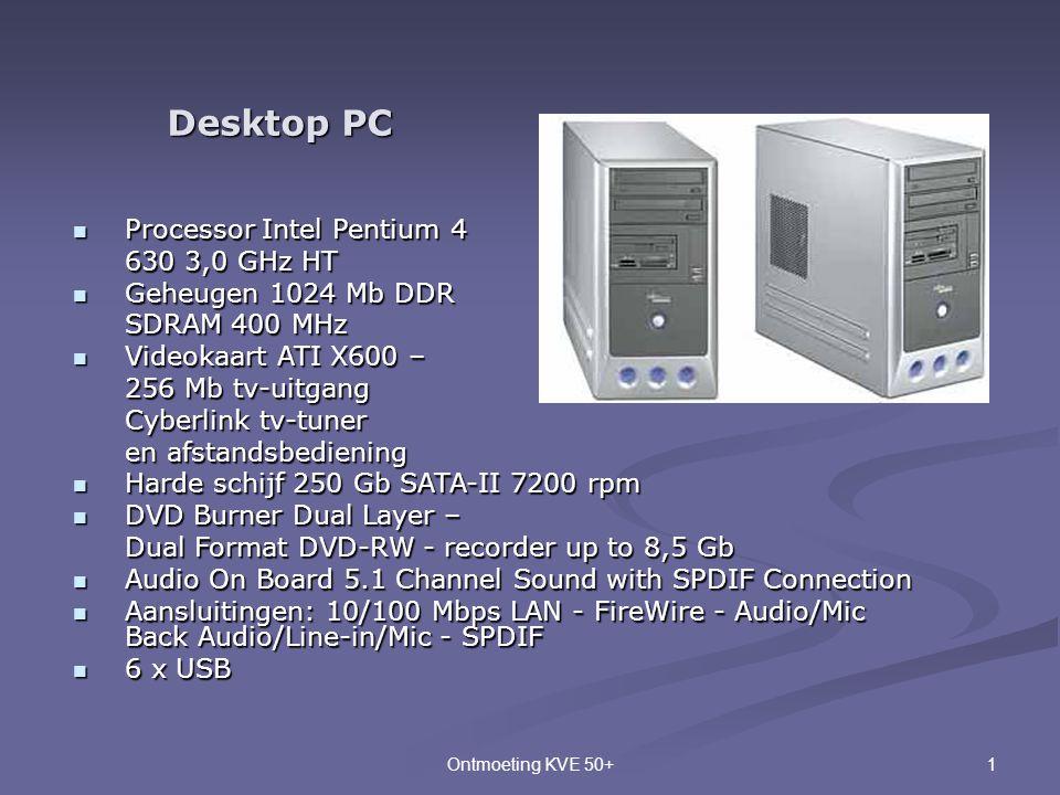 1Ontmoeting KVE 50+ Desktop PC  Processor Intel Pentium 4 630 3,0 GHz HT 630 3,0 GHz HT  Geheugen 1024 Mb DDR SDRAM 400 MHz  Videokaart ATI X600 –
