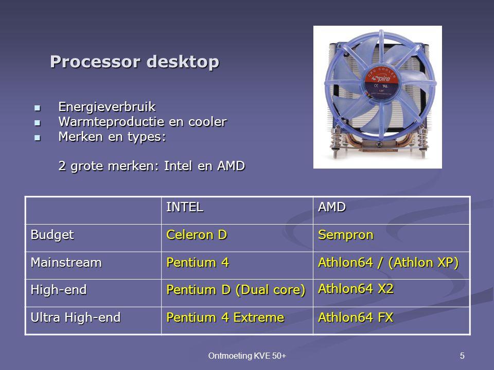 5Ontmoeting KVE 50+ Processor desktop  Energieverbruik  Warmteproductie en cooler  Merken en types: 2 grote merken: Intel en AMD INTELAMD Budget Ce