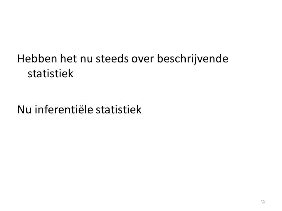 Hebben het nu steeds over beschrijvende statistiek Nu inferentiële statistiek 41