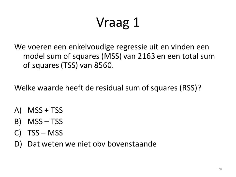 Vraag 1 We voeren een enkelvoudige regressie uit en vinden een model sum of squares (MSS) van 2163 en een total sum of squares (TSS) van 8560. Welke w