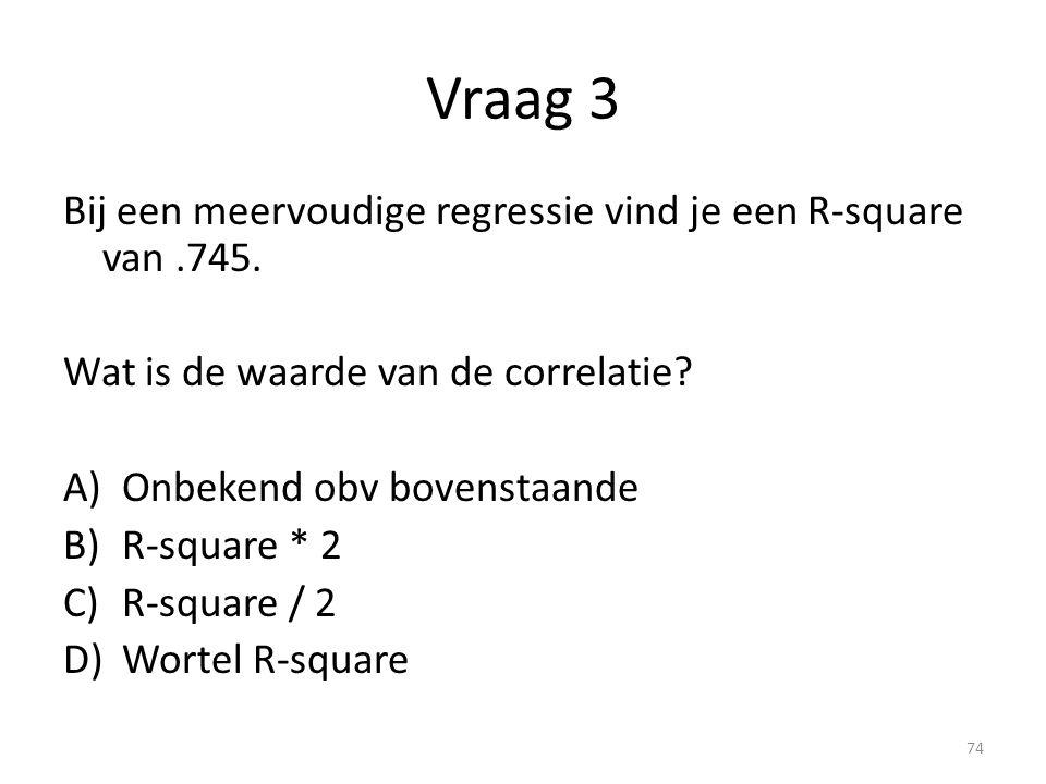 Vraag 3 Bij een meervoudige regressie vind je een R-square van.745. Wat is de waarde van de correlatie? A)Onbekend obv bovenstaande B)R-square * 2 C)R
