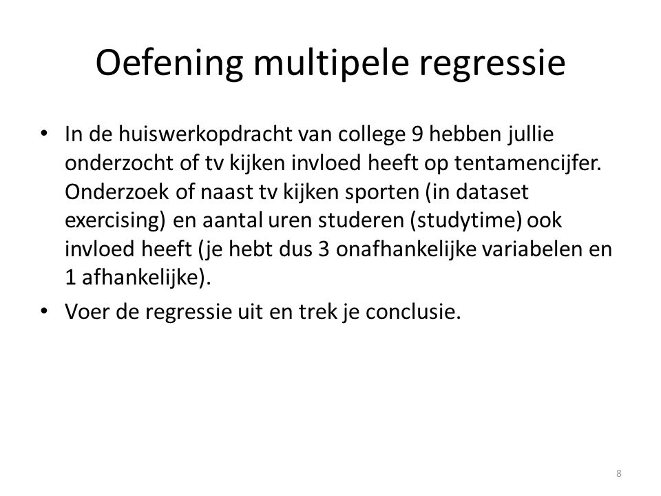 Oefening multipele regressie • In de huiswerkopdracht van college 9 hebben jullie onderzocht of tv kijken invloed heeft op tentamencijfer. Onderzoek o