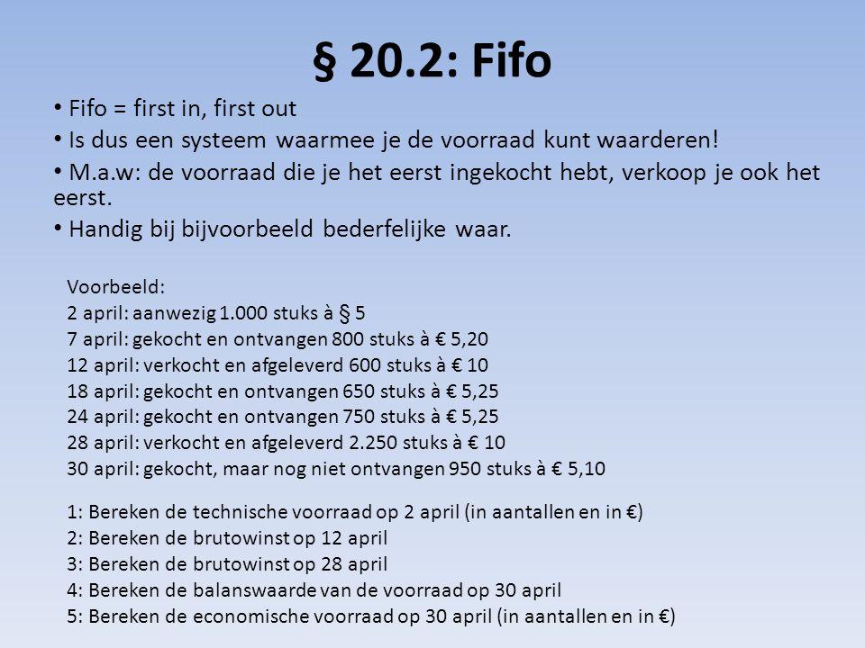 § 20.2: Fifo • Fifo = first in, first out • Is dus een systeem waarmee je de voorraad kunt waarderen! • M.a.w: de voorraad die je het eerst ingekocht