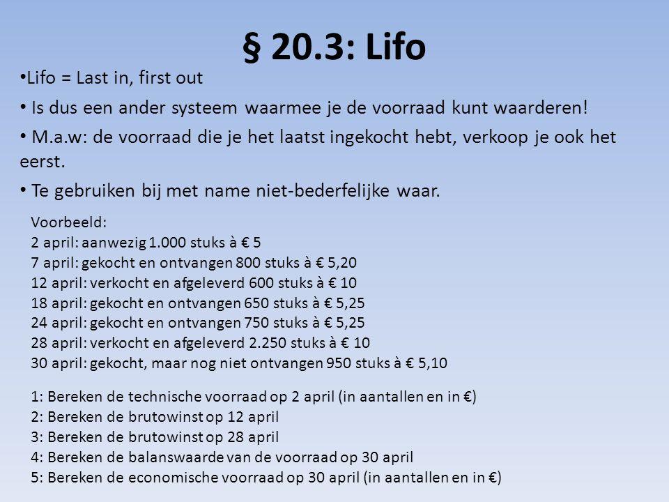 § 20.3: Lifo • Lifo = Last in, first out • Is dus een ander systeem waarmee je de voorraad kunt waarderen! • M.a.w: de voorraad die je het laatst inge