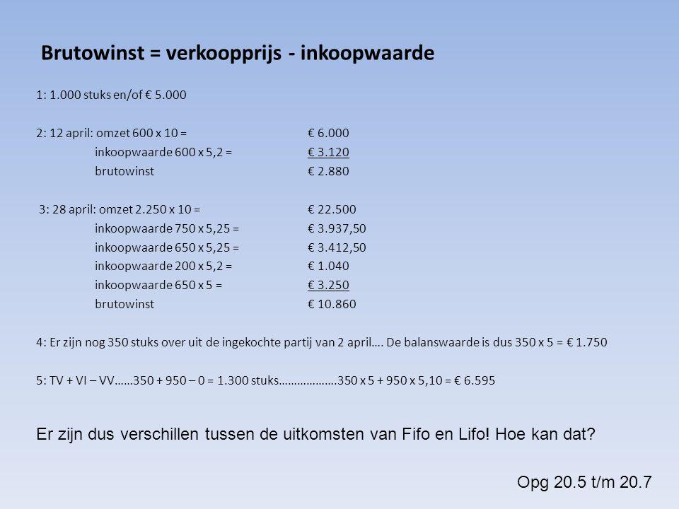 Brutowinst = verkoopprijs - inkoopwaarde 1: 1.000 stuks en/of € 5.000 2: 12 april: omzet 600 x 10 = € 6.000 inkoopwaarde 600 x 5,2 = € 3.120 brutowins
