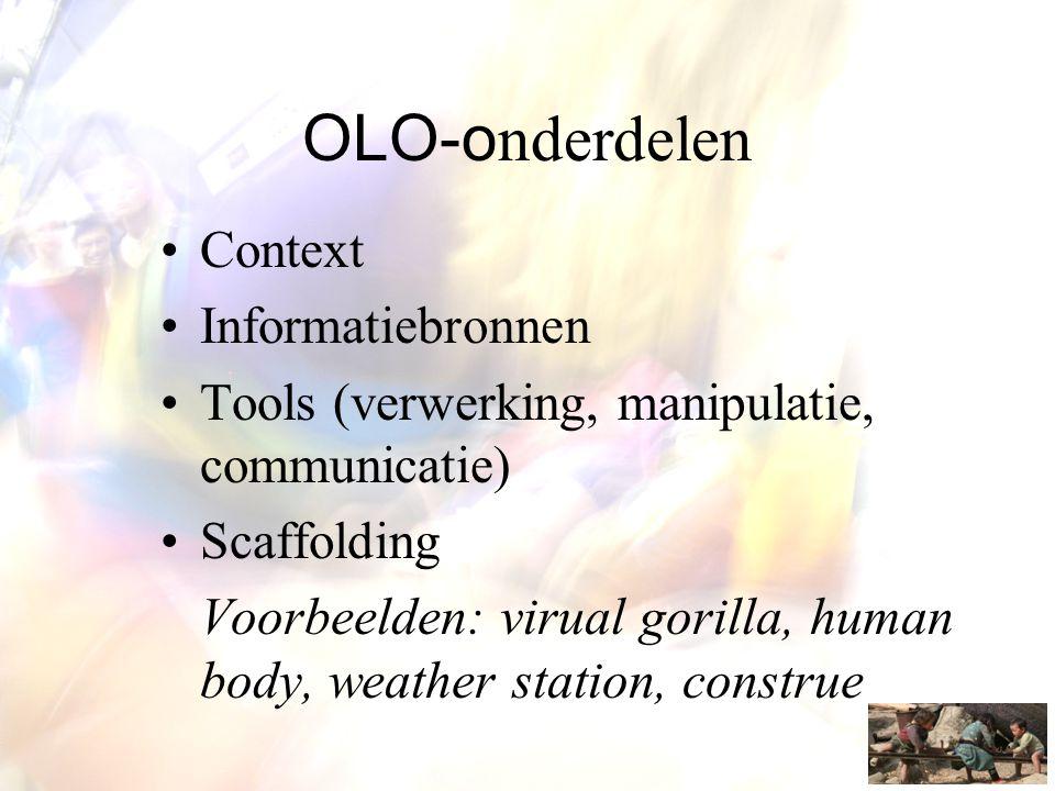 OLO-o nderdelen •Context •Informatiebronnen •Tools (verwerking, manipulatie, communicatie) •Scaffolding Voorbeelden: virual gorilla, human body, weath