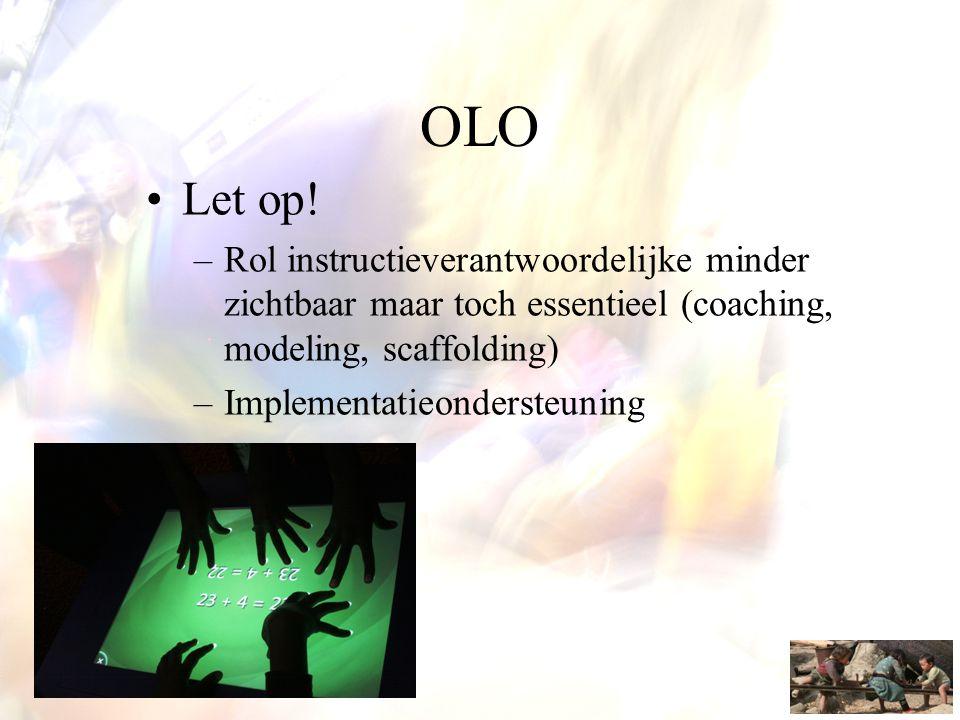 OLO •Let op! –Rol instructieverantwoordelijke minder zichtbaar maar toch essentieel (coaching, modeling, scaffolding) –Implementatieondersteuning
