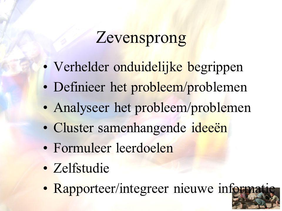 Zevensprong •Verhelder onduidelijke begrippen •Definieer het probleem/problemen •Analyseer het probleem/problemen •Cluster samenhangende ideeën •Formu