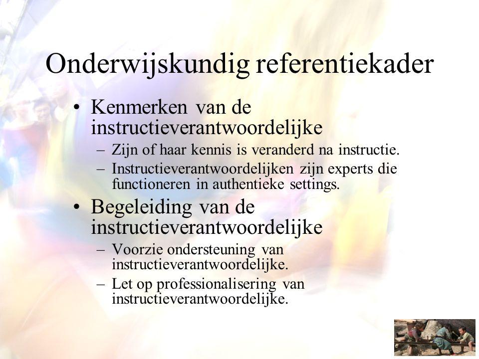 Onderwijskundig referentiekader •Kenmerken van de instructieverantwoordelijke –Zijn of haar kennis is veranderd na instructie. –Instructieverantwoorde