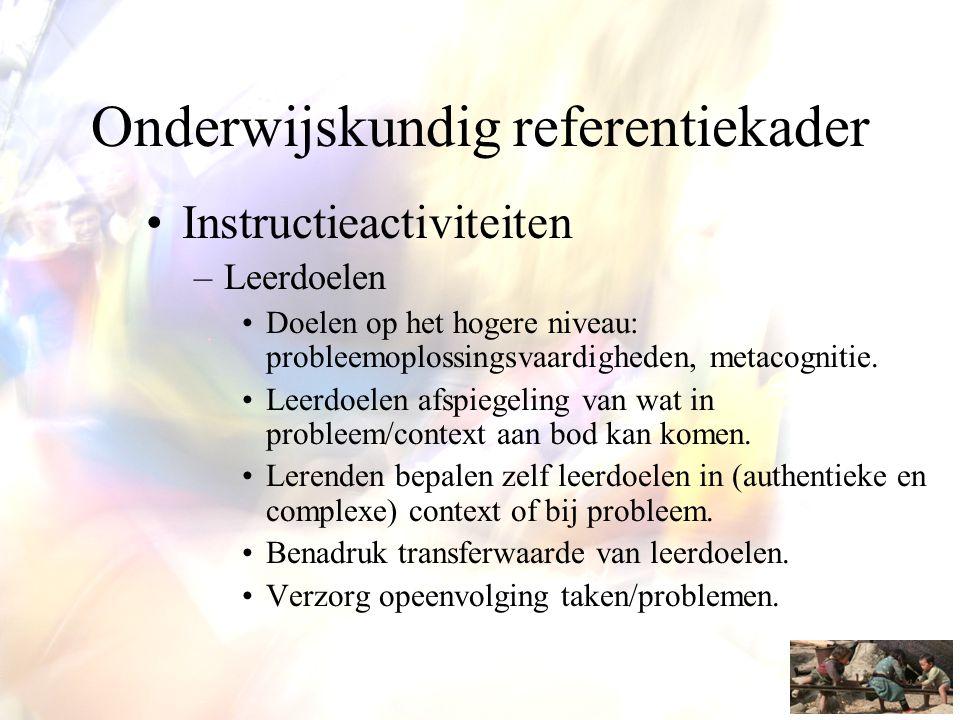 Onderwijskundig referentiekader •Instructieactiviteiten –Leerdoelen •Doelen op het hogere niveau: probleemoplossingsvaardigheden, metacognitie. •Leerd