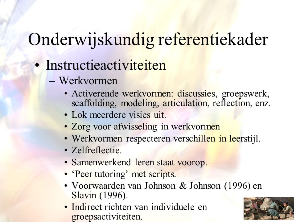 Onderwijskundig referentiekader •Instructieactiviteiten –Werkvormen •Activerende werkvormen: discussies, groepswerk, scaffolding, modeling, articulation, reflection, enz.