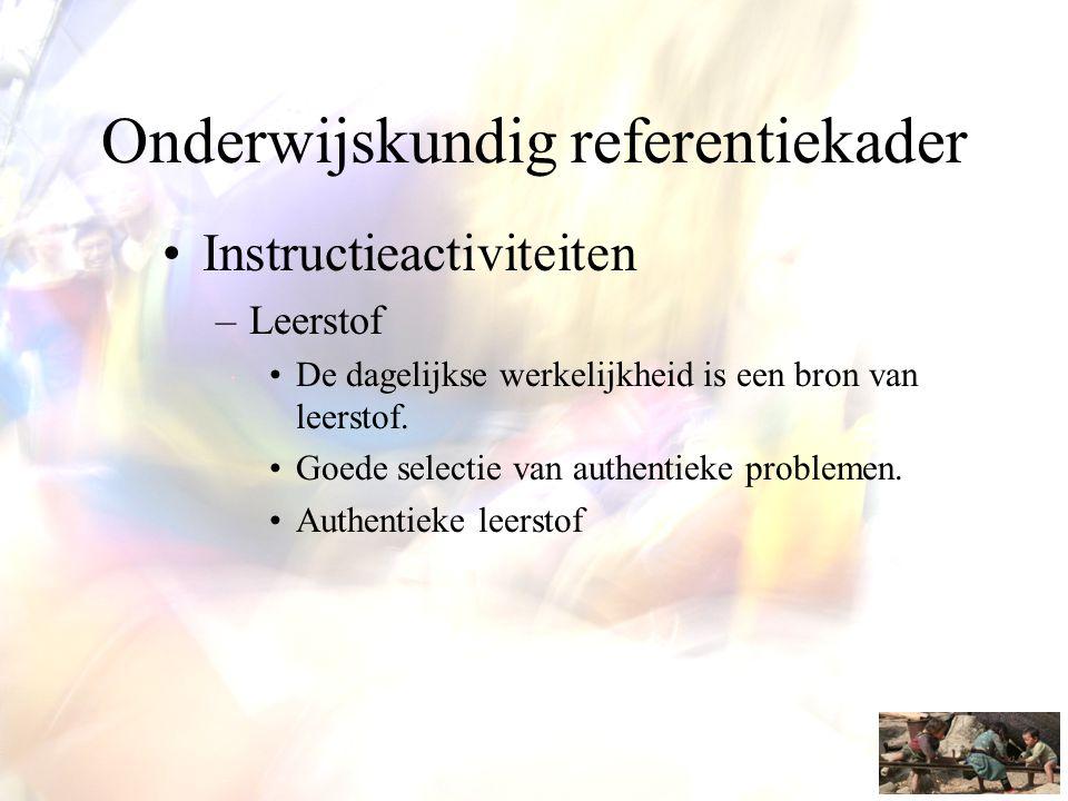 Onderwijskundig referentiekader •Instructieactiviteiten –Leerstof •De dagelijkse werkelijkheid is een bron van leerstof. •Goede selectie van authentie