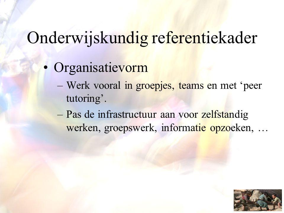 Onderwijskundig referentiekader •Organisatievorm –Werk vooral in groepjes, teams en met 'peer tutoring'. –Pas de infrastructuur aan voor zelfstandig w