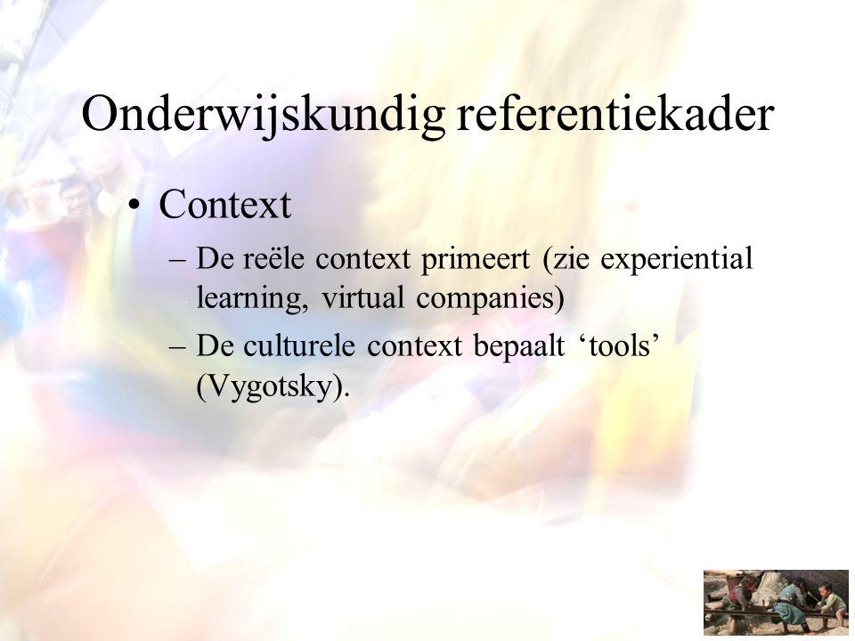 Onderwijskundig referentiekader •Context –De reële context primeert (zie experiential learning, virtual companies) –De culturele context bepaalt 'tool
