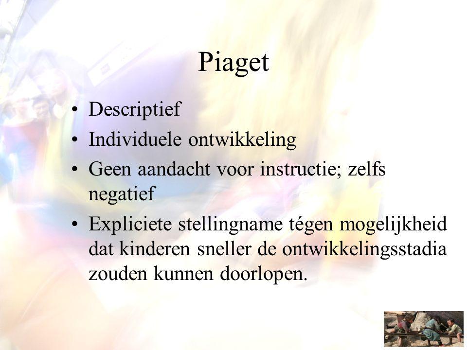 Piaget •Descriptief •Individuele ontwikkeling •Geen aandacht voor instructie; zelfs negatief •Expliciete stellingname tégen mogelijkheid dat kinderen