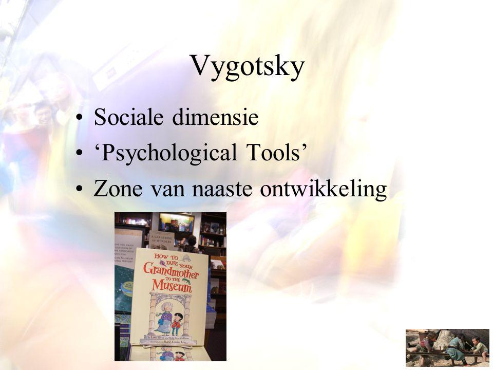 Vygotsky •Sociale dimensie •'Psychological Tools' •Zone van naaste ontwikkeling