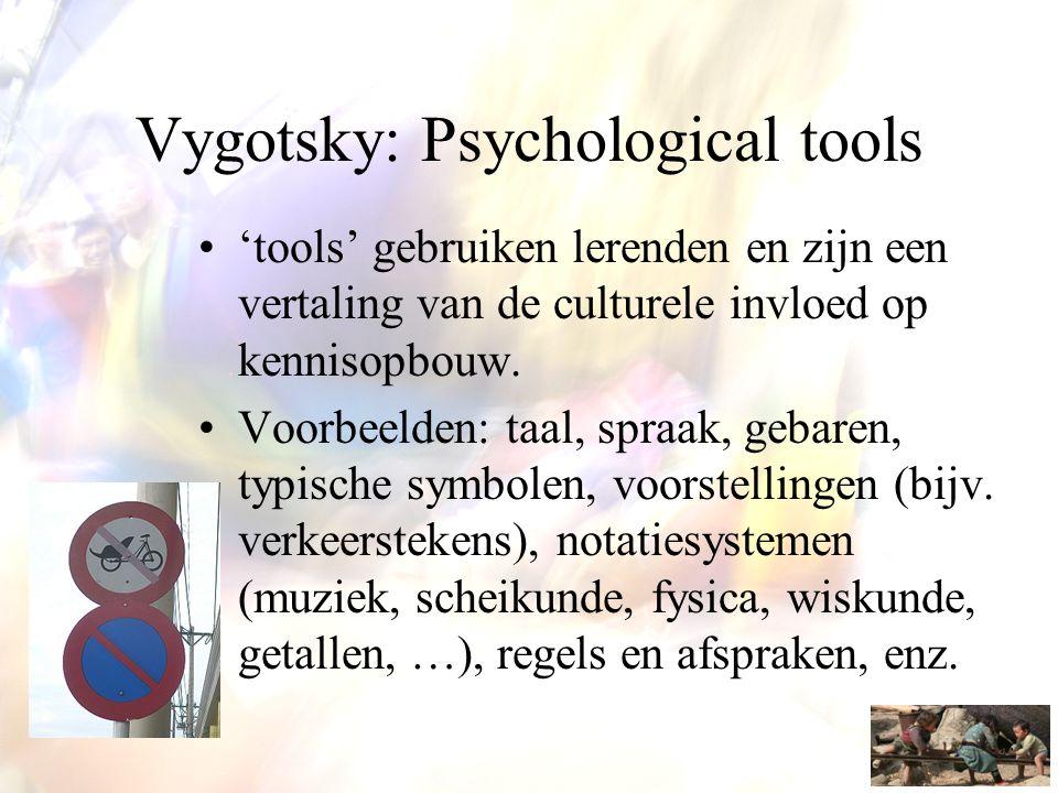 Vygotsky: Psychological tools •'tools' gebruiken lerenden en zijn een vertaling van de culturele invloed op kennisopbouw. •Voorbeelden: taal, spraak,