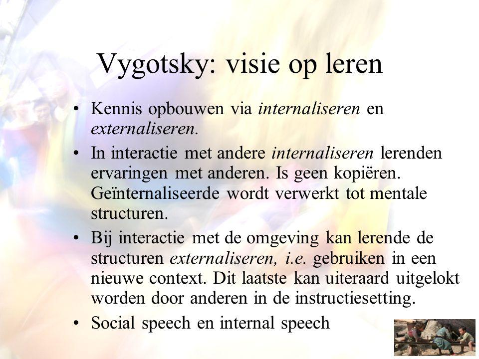 Vygotsky: visie op leren •Kennis opbouwen via internaliseren en externaliseren. •In interactie met andere internaliseren lerenden ervaringen met ander