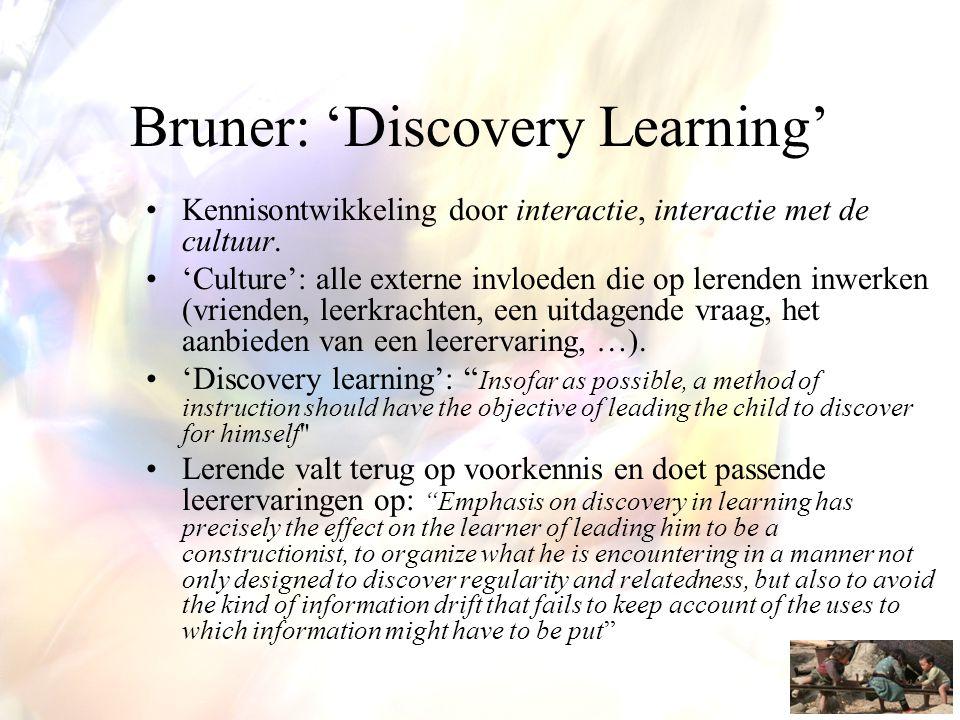 Bruner: 'Discovery Learning' •Kennisontwikkeling door interactie, interactie met de cultuur. •'Culture': alle externe invloeden die op lerenden inwerk