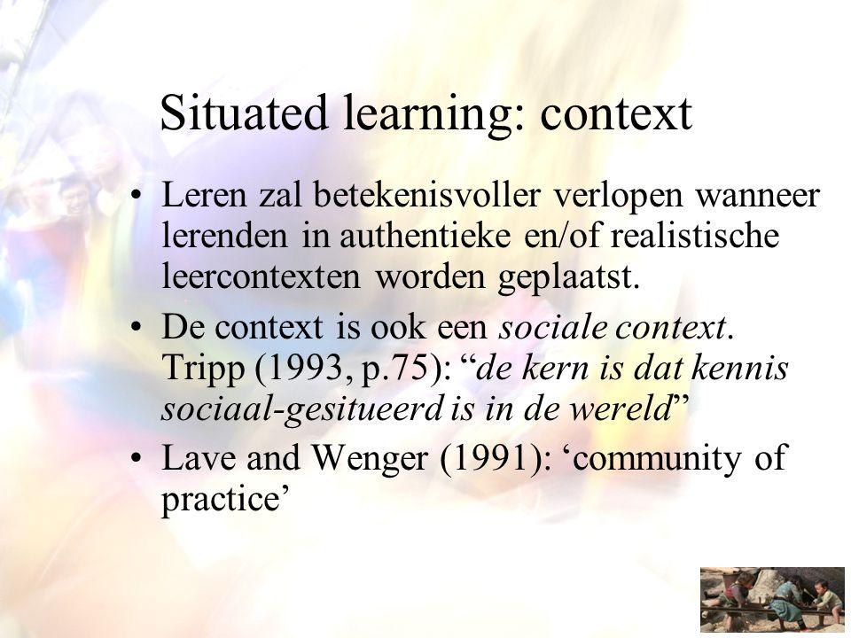 Situated learning: context •Leren zal betekenisvoller verlopen wanneer lerenden in authentieke en/of realistische leercontexten worden geplaatst. •De