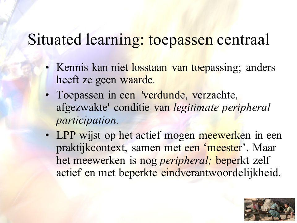 Situated learning: toepassen centraal •Kennis kan niet losstaan van toepassing; anders heeft ze geen waarde. •Toepassen in een 'verdunde, verzachte, a