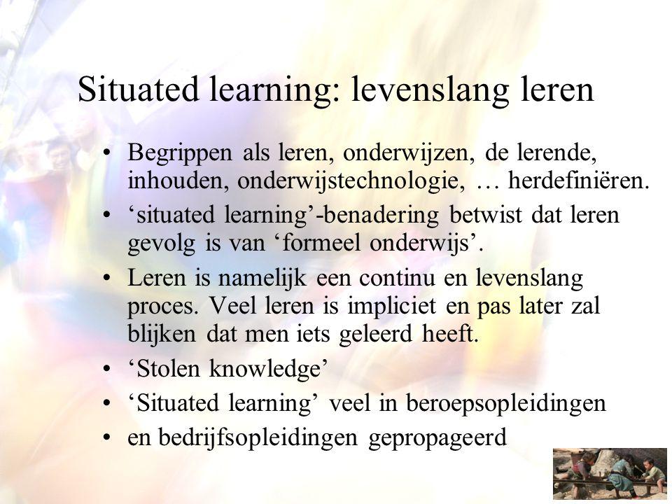 Situated learning: levenslang leren •Begrippen als leren, onderwijzen, de lerende, inhouden, onderwijstechnologie, … herdefiniëren. •'situated learnin