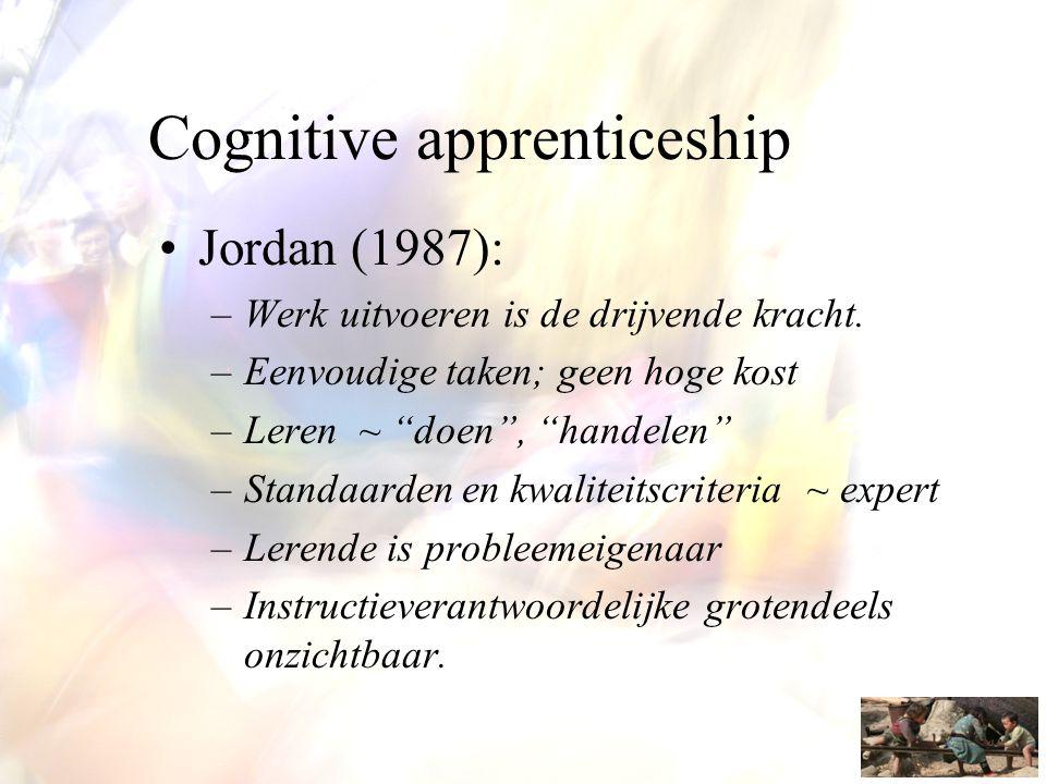 """Cognitive apprenticeship •Jordan (1987): –Werk uitvoeren is de drijvende kracht. –Eenvoudige taken; geen hoge kost –Leren ~ """"doen"""", """"handelen"""" –Standa"""